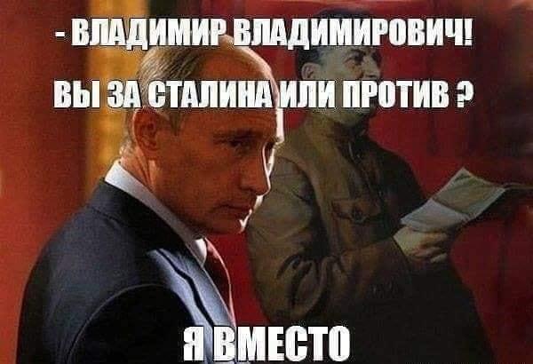 - Владимир Владимирович, Вы за сталина или против?