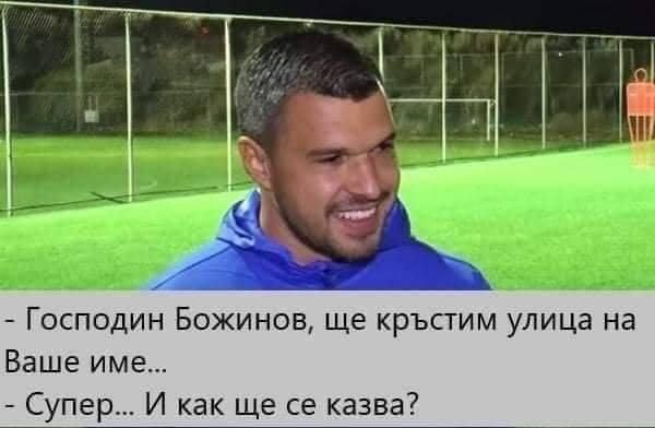 - Господин Божинов, ще кръстим улица на Ваше име... - Супер... И как ще се казва?