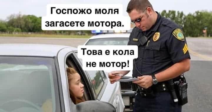 - Госпожо, моля загасете мотора!<br />- Това е кола, не е мотор
