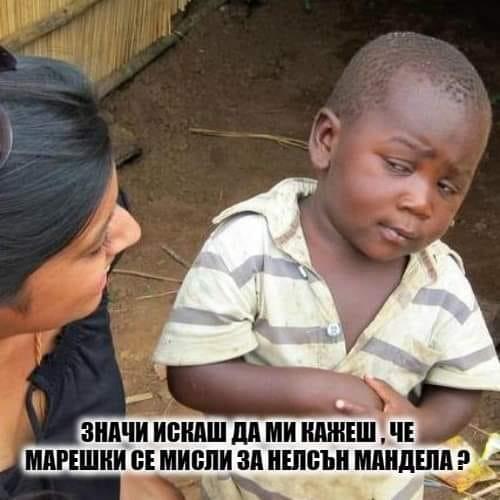 Значи, искаш да ми кажеш, че Марешки се мисли за Нелсън Мандела?