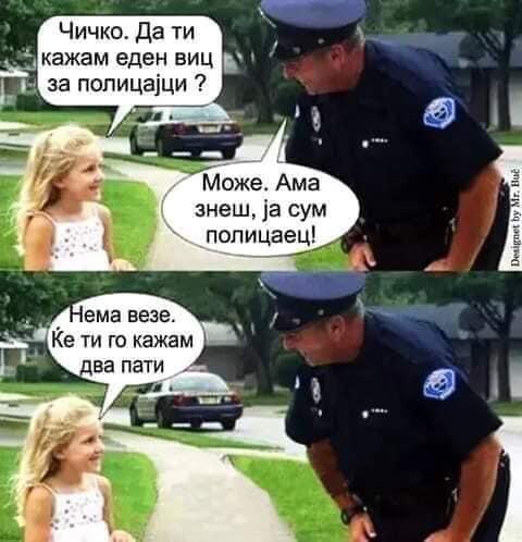 Чичко. Дати кажам еден виц за полицаjци? - Може. Ама знеш, jа сум полицаец! - Нема везе. Ке ти го кажам два пати