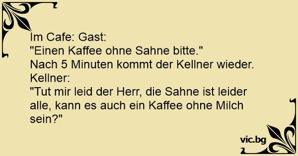 """Im Cafe: Gast: """"Einen Kaffee ohne Sahne bitte."""",Nach 5 ..."""