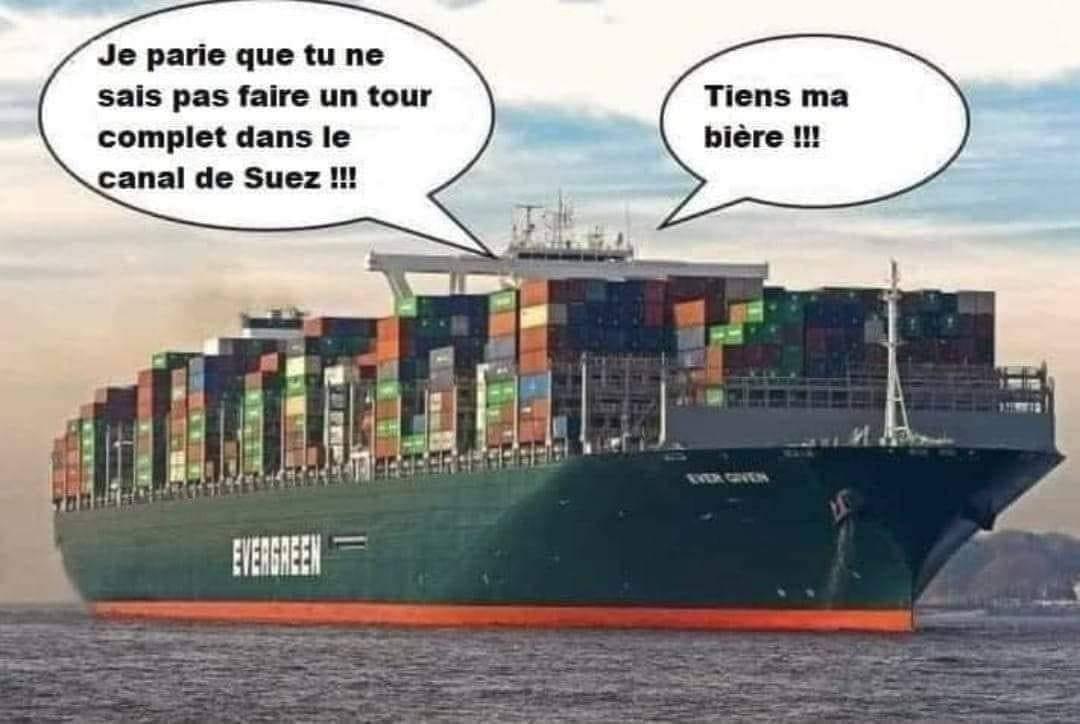 Je parie que tu ne sais pas faire un tour complet dans le canal de Suez !!! Tiens ma biere!!!