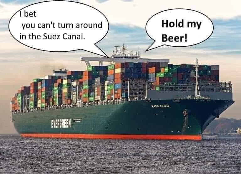 I bet, you can't turn around in the Suez Canal! Hold my beer!