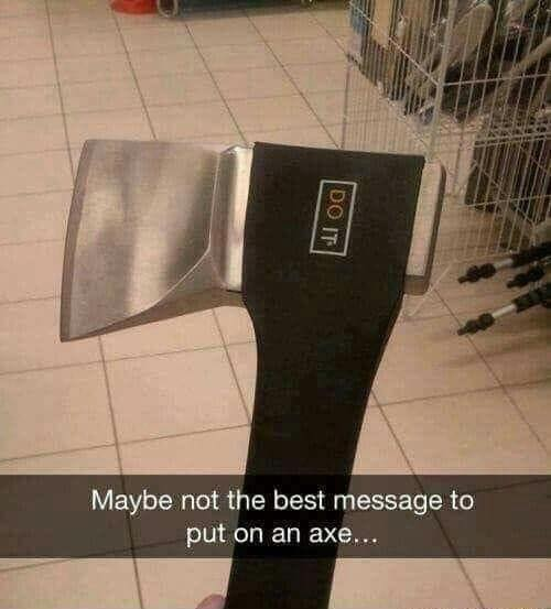 Maybe not the best message to put on an axe