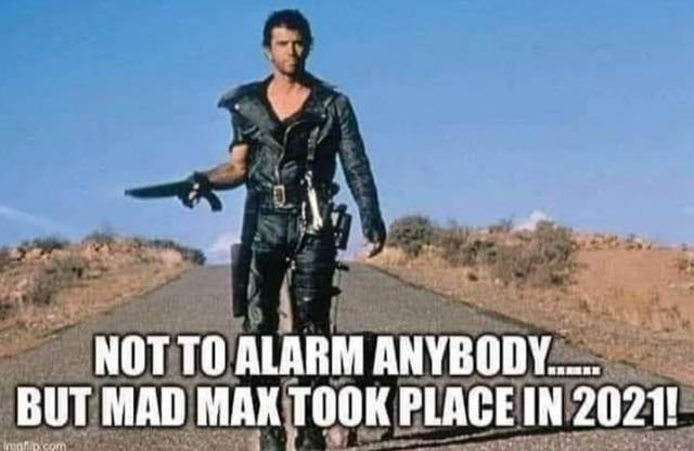 Not to alarm anybody ... but mad max took place in 2021