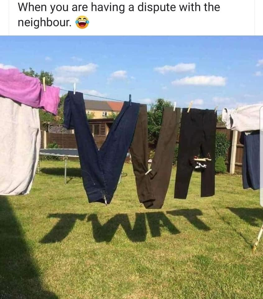 When you are having a dispute with the neighbour ..