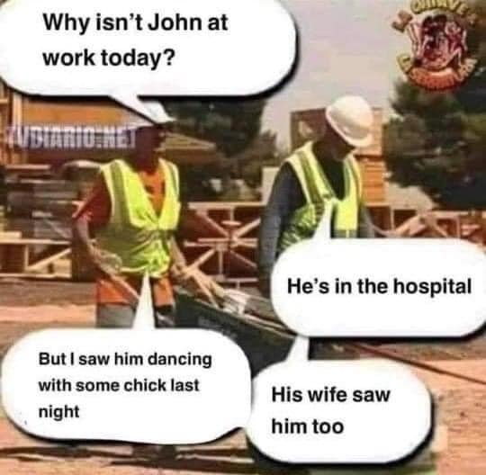 Why isn't John at work today? He is in hospital But i saw him dancing with a chick last night His wife saw him too